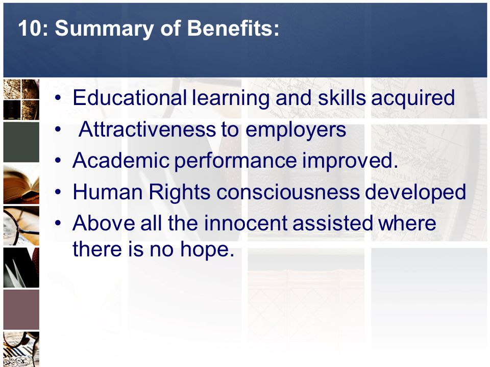 10: Summary of Benefits: Educational learning and skills acquired Attractiveness to employers Academic performance improved.