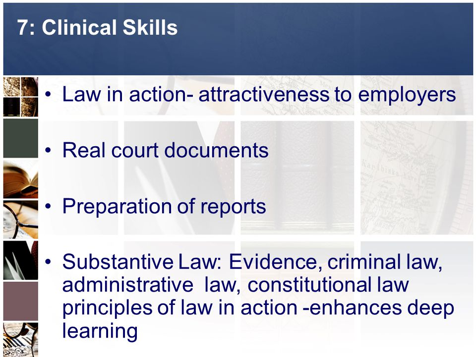 7: Clinical Skills Law in action- attractiveness to employers Real court documents Preparation of reports Substantive Law: Evidence, criminal law, administrative law, constitutional law principles of law in action -enhances deep learning