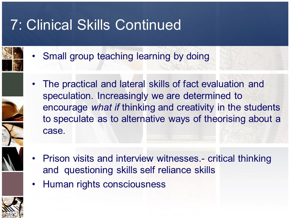7: Clinical Skills Continued Small group teaching learning by doing The practical and lateral skills of fact evaluation and speculation.