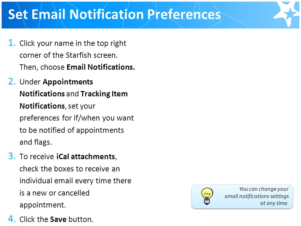 Set Email Notification Preferences 1. Click your name in the top right corner of the Starfish screen. Then, choose Email Notifications. 2. Under Appoi