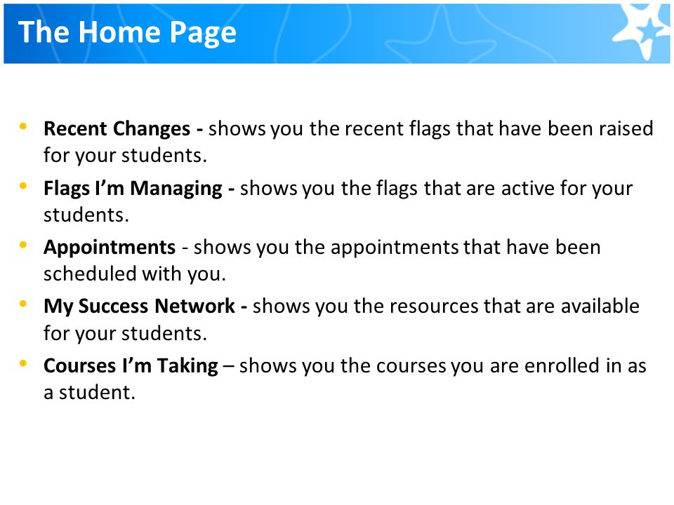 The Home Page Recent Changes - shows you the recent flags that have been raised for your students. Flags I'm Managing - shows you the flags that are a