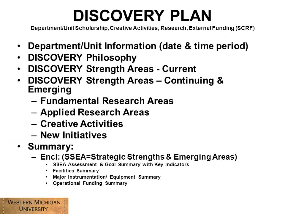 Department/Unit Information (date & time period) DISCOVERY Philosophy DISCOVERY Strength Areas - Current DISCOVERY Strength Areas – Continuing & Emerging –Fundamental Research Areas –Applied Research Areas –Creative Activities –New Initiatives Summary: –Encl: (SSEA=Strategic Strengths & Emerging Areas) SSEA Assessment & Goal Summary with Key Indicators Facilities Summary Major Instrumentation/ Equipment Summary Operational Funding Summary DISCOVERY PLAN Department/Unit Scholarship, Creative Activities, Research, External Funding (SCRF)