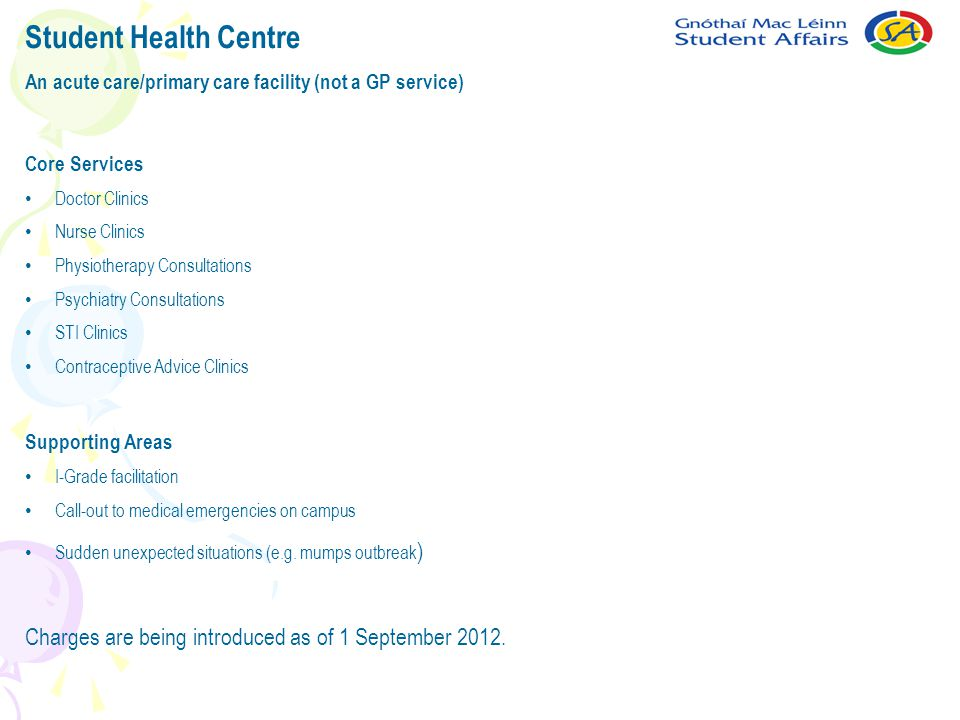 Student Health Centre An acute care/primary care facility (not a GP service) Core Services Doctor Clinics Nurse Clinics Physiotherapy Consultations Psychiatry Consultations STI Clinics Contraceptive Advice Clinics Supporting Areas I-Grade facilitation Call-out to medical emergencies on campus Sudden unexpected situations (e.g.