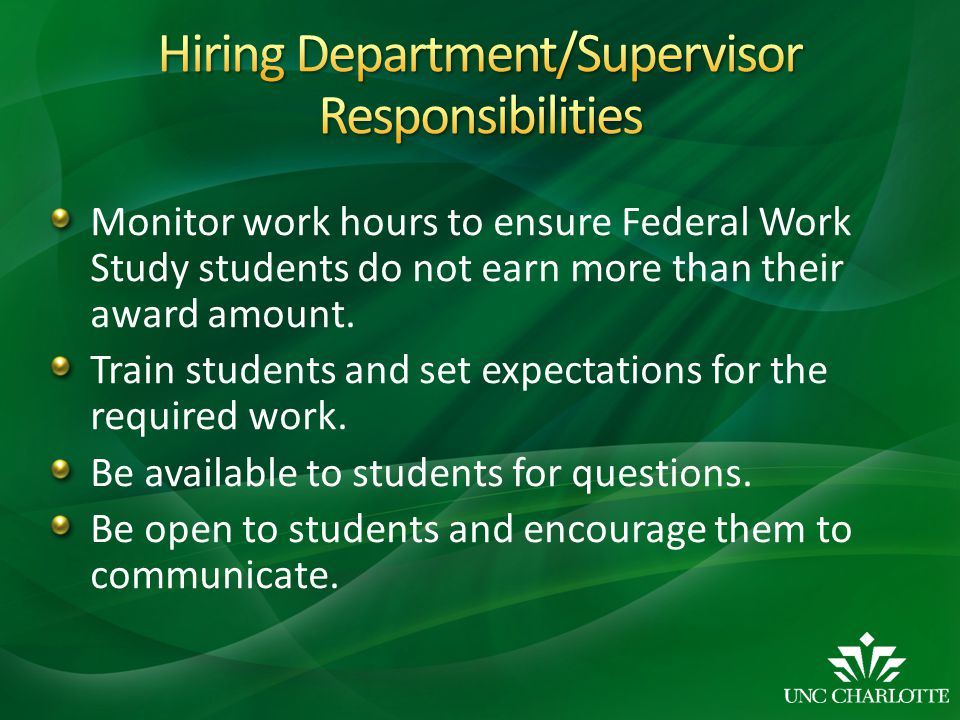 Monitor work hours to ensure Federal Work Study students do not earn more than their award amount.