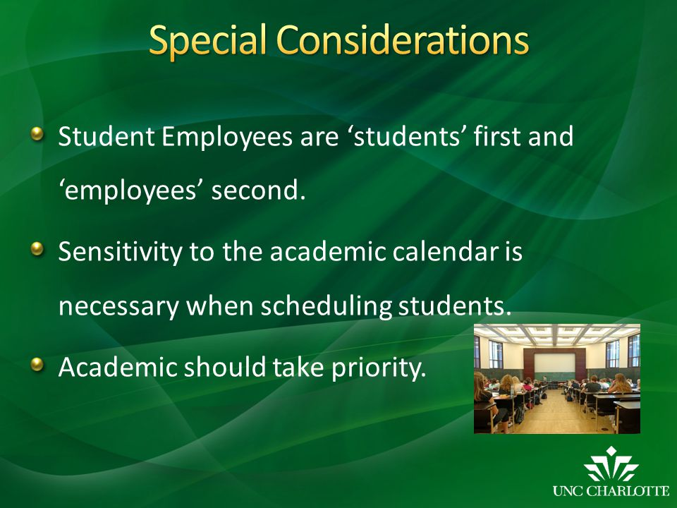 Student Employees are 'students' first and 'employees' second. Sensitivity to the academic calendar is necessary when scheduling students. Academic sh