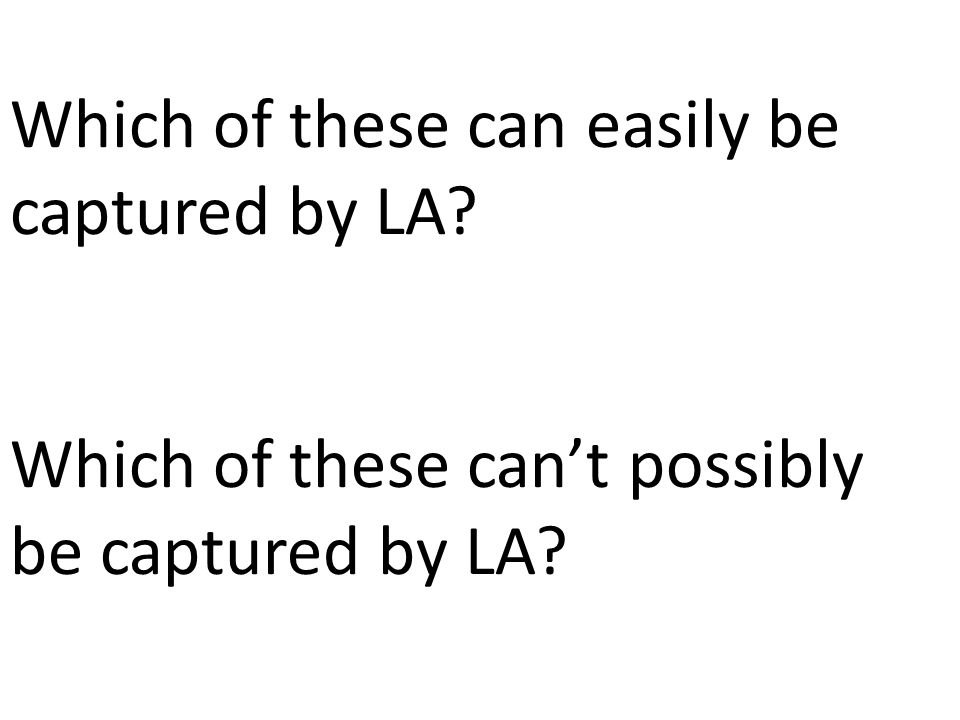 Which of these can easily be captured by LA? Which of these can't possibly be captured by LA?