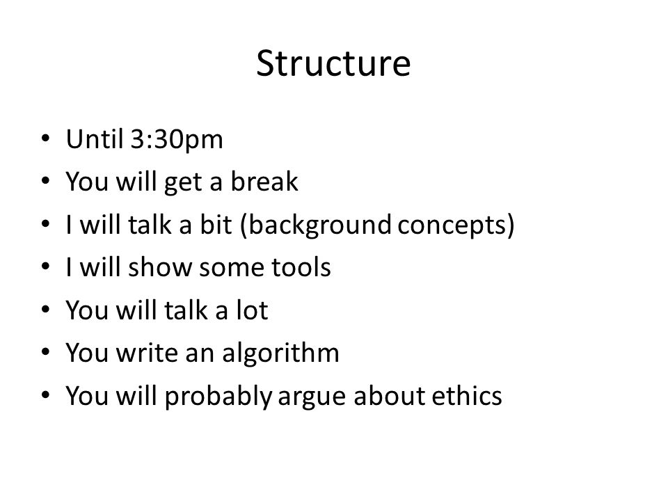 Structure Until 3:30pm You will get a break I will talk a bit (background concepts) I will show some tools You will talk a lot You write an algorithm You will probably argue about ethics