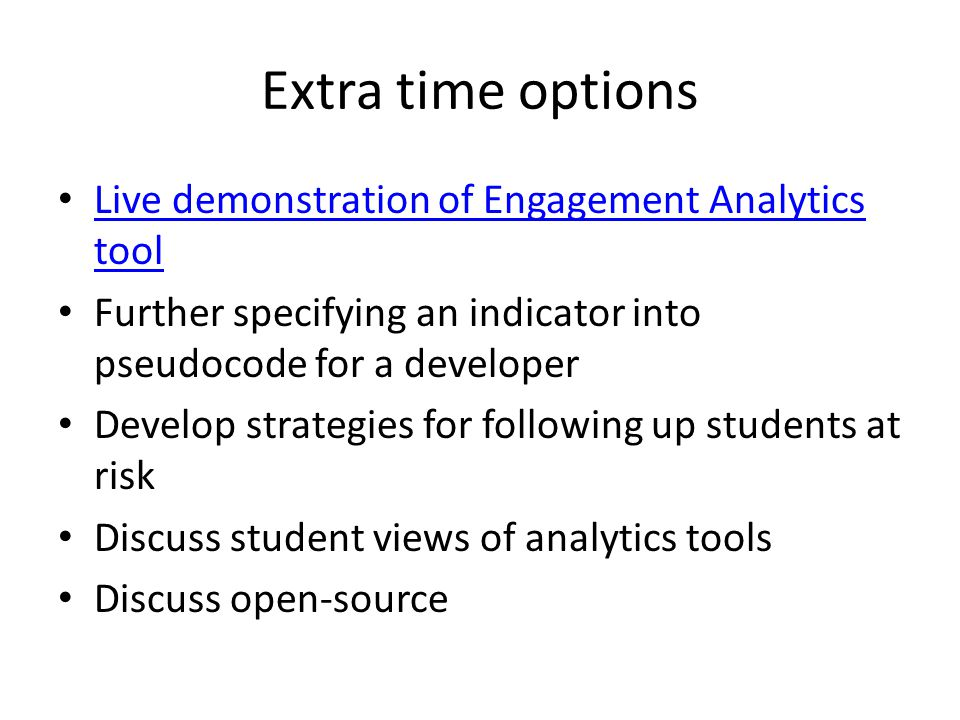 Extra time options Live demonstration of Engagement Analytics tool Live demonstration of Engagement Analytics tool Further specifying an indicator into pseudocode for a developer Develop strategies for following up students at risk Discuss student views of analytics tools Discuss open-source