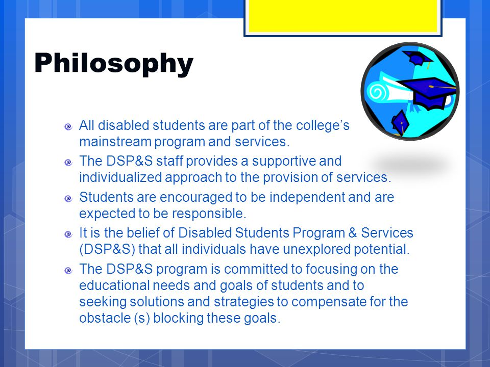 Philosophy All disabled students are part of the college's mainstream program and services. The DSP&S staff provides a supportive and individualized a