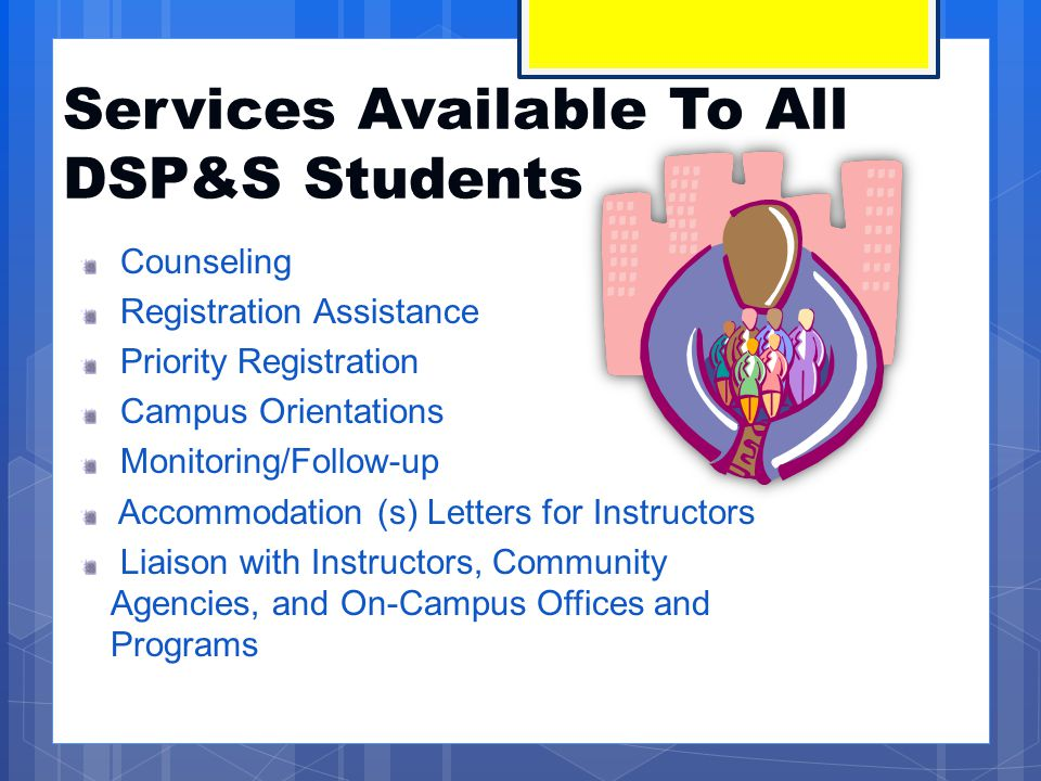 Services Available To All DSP&S Students Counseling Registration Assistance Priority Registration Campus Orientations Monitoring/Follow-up Accommodati