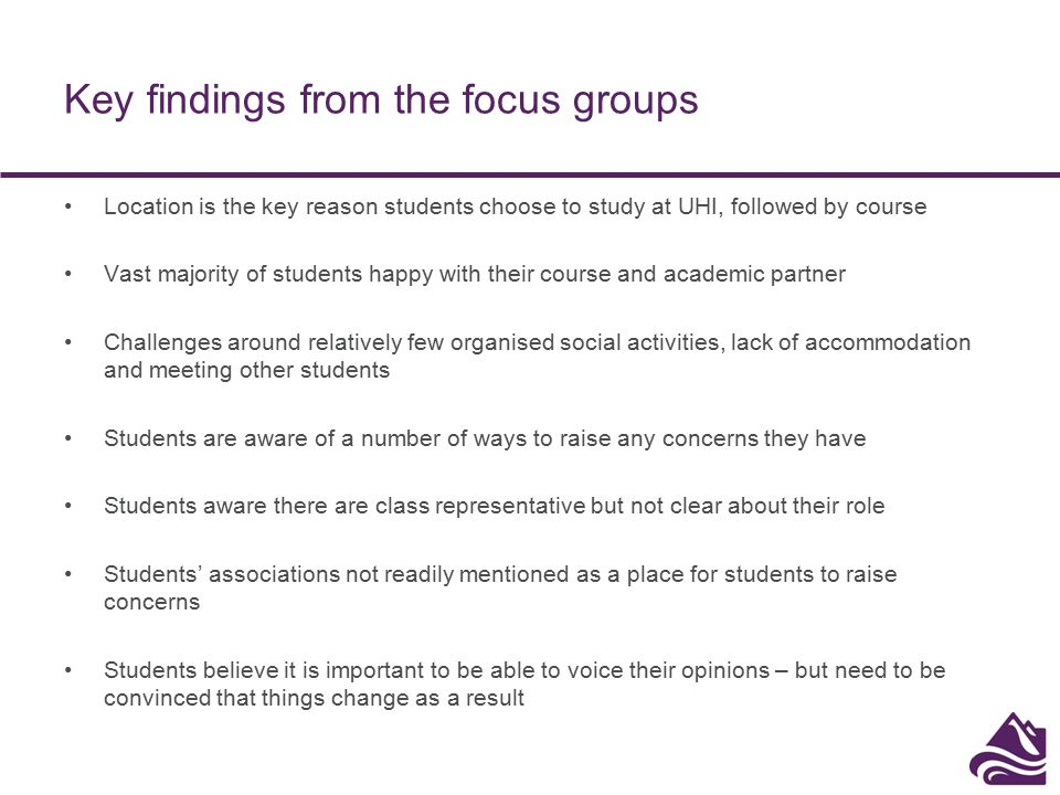 Key findings from the focus groups Location is the key reason students choose to study at UHI, followed by course Vast majority of students happy with their course and academic partner Challenges around relatively few organised social activities, lack of accommodation and meeting other students Students are aware of a number of ways to raise any concerns they have Students aware there are class representative but not clear about their role Students' associations not readily mentioned as a place for students to raise concerns Students believe it is important to be able to voice their opinions – but need to be convinced that things change as a result