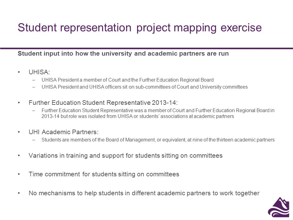 Student representation project mapping exercise Student representation Established systems for class, course or year student representatives but practices vary across the UHI academic partnership Mechanisms in place for students to inform learning and teaching but practices vary across the UHI academic partnership Examples of good practice across the UHI academic partnership: –Students training class representatives and quality of training materials –Supporting the class representatives to canvas the views of their fellow students The challenges going forward: – Levelling-up of practices around student representation across the UHI academic partnership –Communicating the importance of the class representative role to students and staff –Communicating that the student voice can make a difference –Communicating what happens as a result of student feedback –Sharing good practice across the UHI academic partnership –Making sure student representation works well and informs both local and regional decisions –Getting more students involved