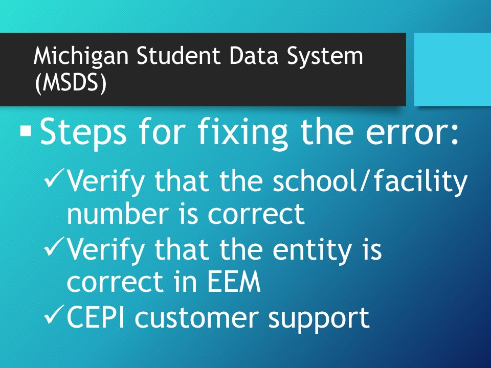Michigan Student Data System (MSDS)  Steps for fixing the error: Verify that the school/facility number is correct Verify that the entity is correct in EEM CEPI customer support
