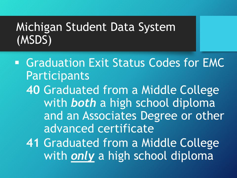  Graduation Exit Status Codes for EMC Participants 40 Graduated from a Middle College with both a high school diploma and an Associates Degree or other advanced certificate 41 Graduated from a Middle College with only a high school diploma Michigan Student Data System (MSDS)