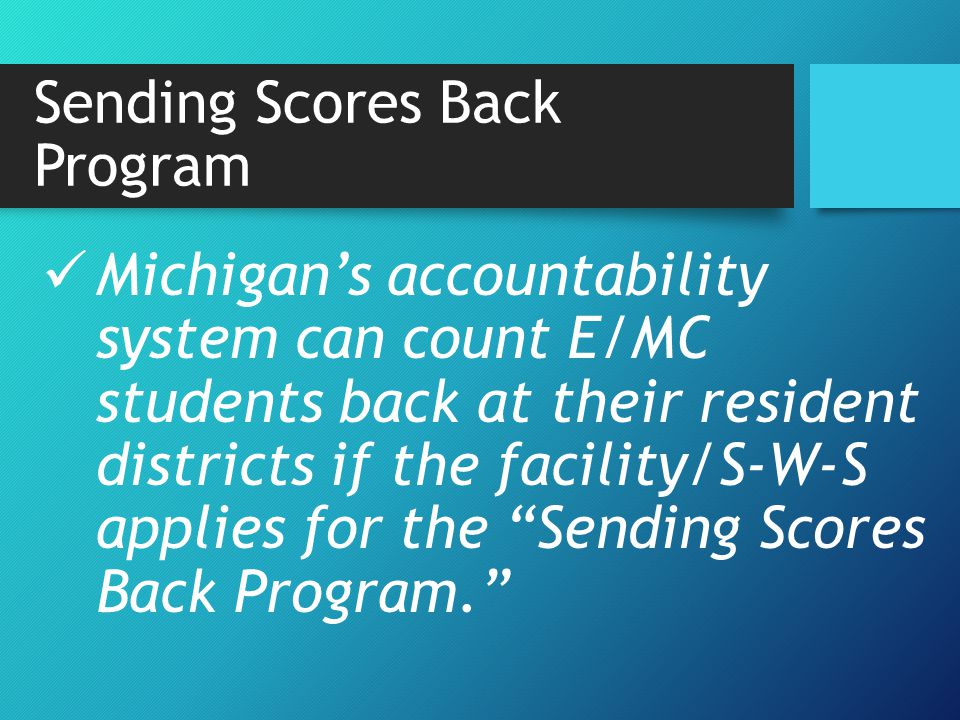 Michigan's accountability system can count E/MC students back at their resident districts if the facility/S-W-S applies for the Sending Scores Back Program. Sending Scores Back Program