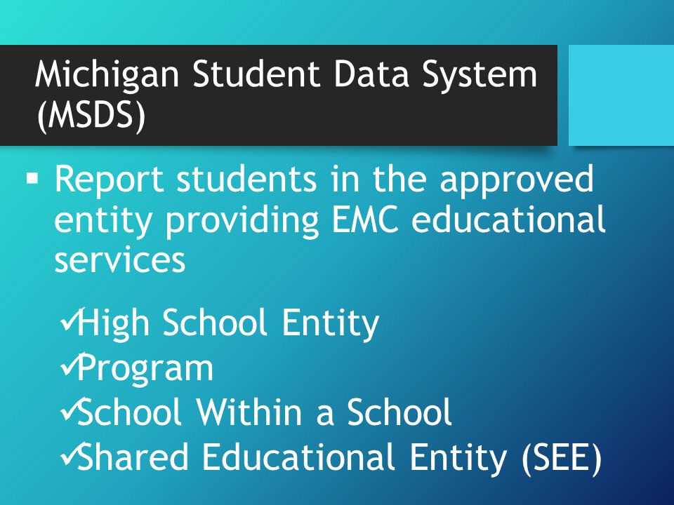 Michigan Student Data System (MSDS)  Report students in the approved entity providing EMC educational services High School Entity Program School Within a School Shared Educational Entity (SEE)