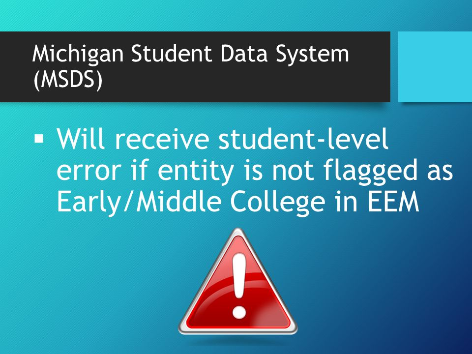 Michigan Student Data System (MSDS)  Will receive student-level error if entity is not flagged as Early/Middle College in EEM