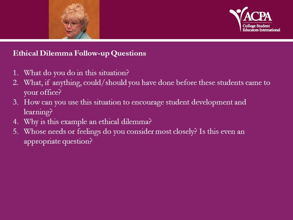 Ethical Dilemma Follow-up Questions 1.What do you do in this situation? 2.What, if anything, could/should you have done before these students came to