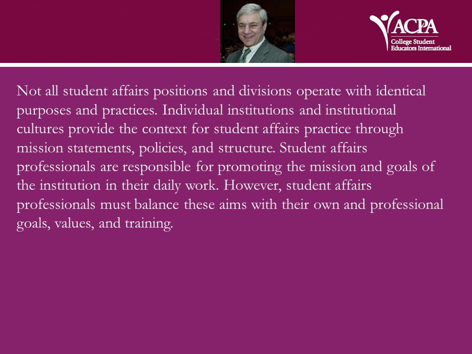 Not all student affairs positions and divisions operate with identical purposes and practices. Individual institutions and institutional cultures prov
