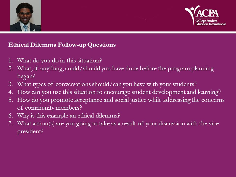 Ethical Dilemma Follow-up Questions 1.What do you do in this situation? 2.What, if anything, could/should you have done before the program planning be