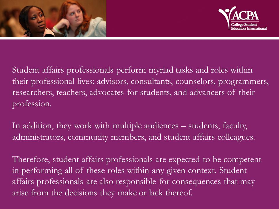 Student affairs professionals perform myriad tasks and roles within their professional lives: advisors, consultants, counselors, programmers, researchers, teachers, advocates for students, and advancers of their profession.