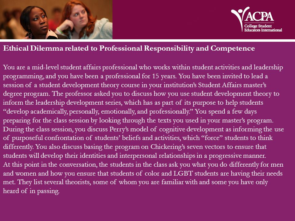 Ethical Dilemma related to Professional Responsibility and Competence You are a mid-level student affairs professional who works within student activities and leadership programming, and you have been a professional for 15 years.