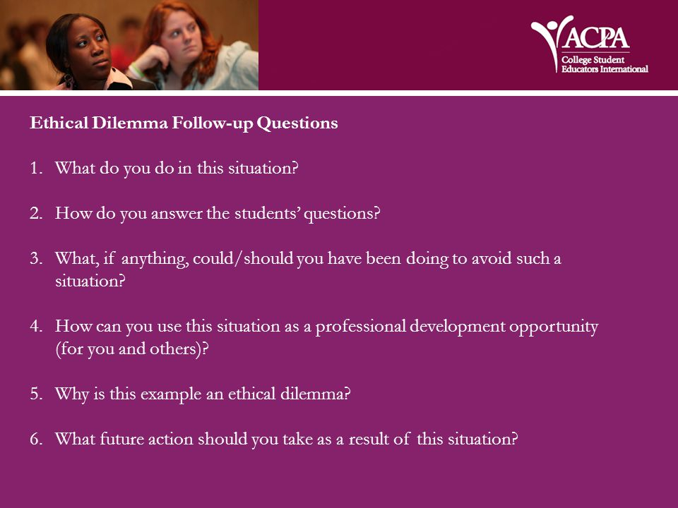 Ethical Dilemma Follow-up Questions 1.What do you do in this situation.