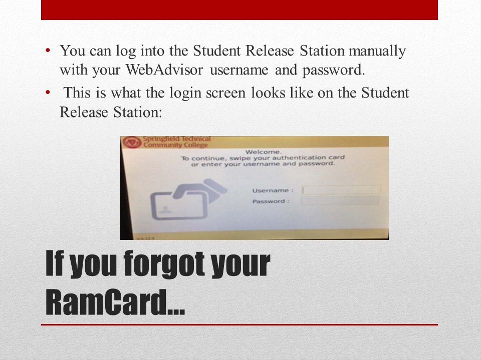 If you forgot your RamCard… You can log into the Student Release Station manually with your WebAdvisor username and password. This is what the login s