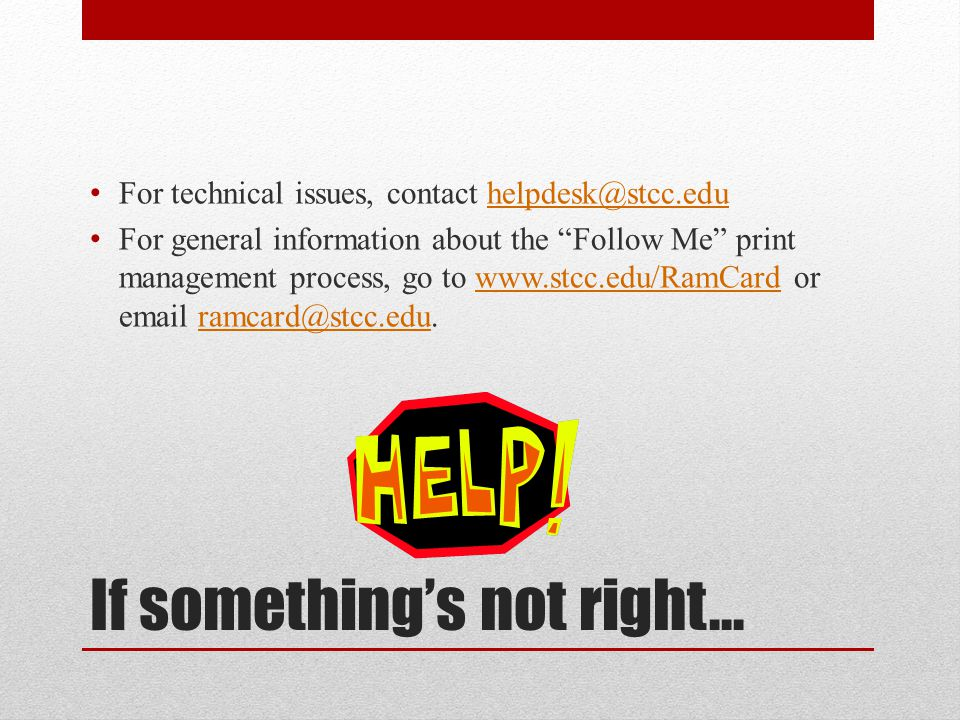 If something's not right… For technical issues, contact helpdesk@stcc.eduhelpdesk@stcc.edu For general information about the Follow Me print management process, go to www.stcc.edu/RamCard or email ramcard@stcc.edu.www.stcc.edu/RamCardramcard@stcc.edu