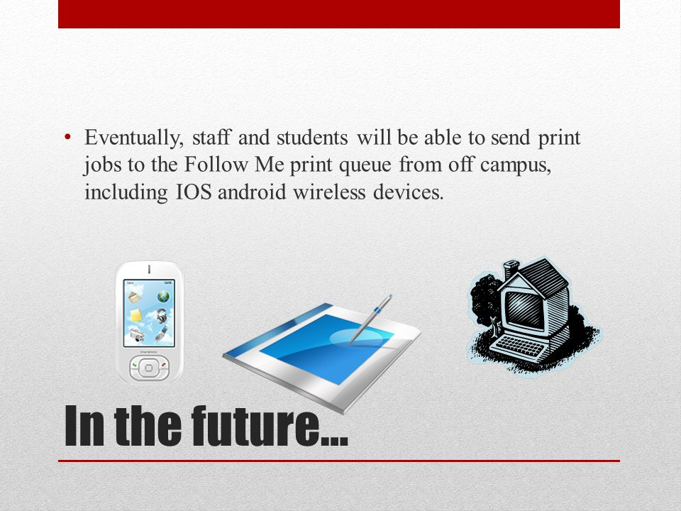 In the future… Eventually, staff and students will be able to send print jobs to the Follow Me print queue from off campus, including IOS android wireless devices.