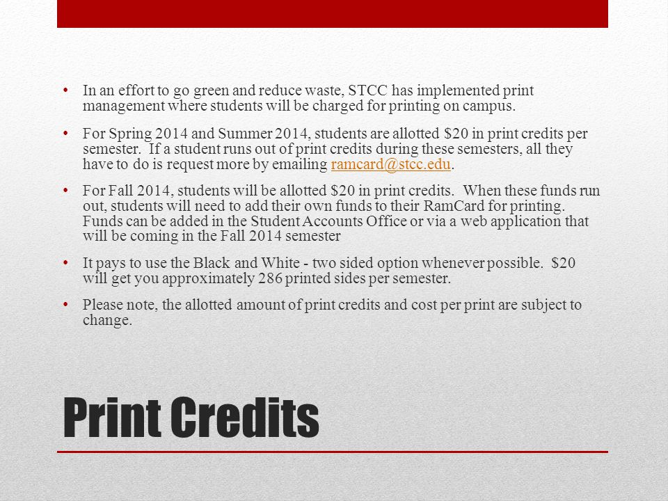 Print Credits In an effort to go green and reduce waste, STCC has implemented print management where students will be charged for printing on campus.