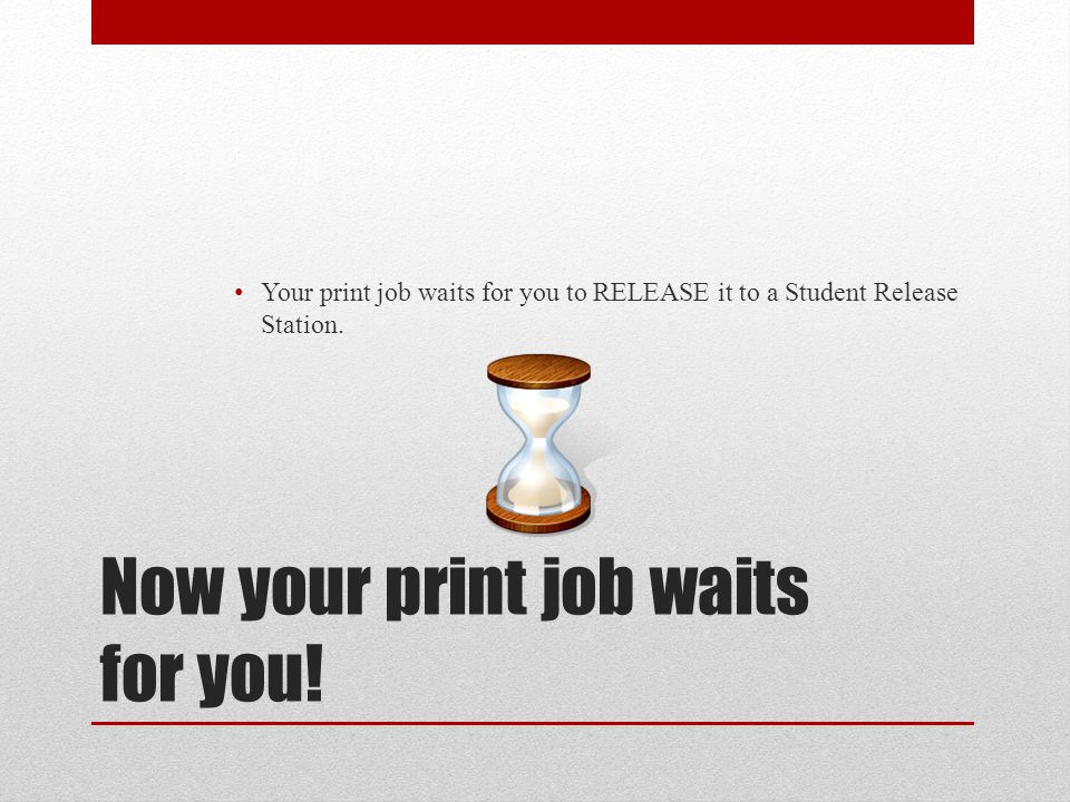 Now your print job waits for you! Your print job waits for you to RELEASE it to a Student Release Station.