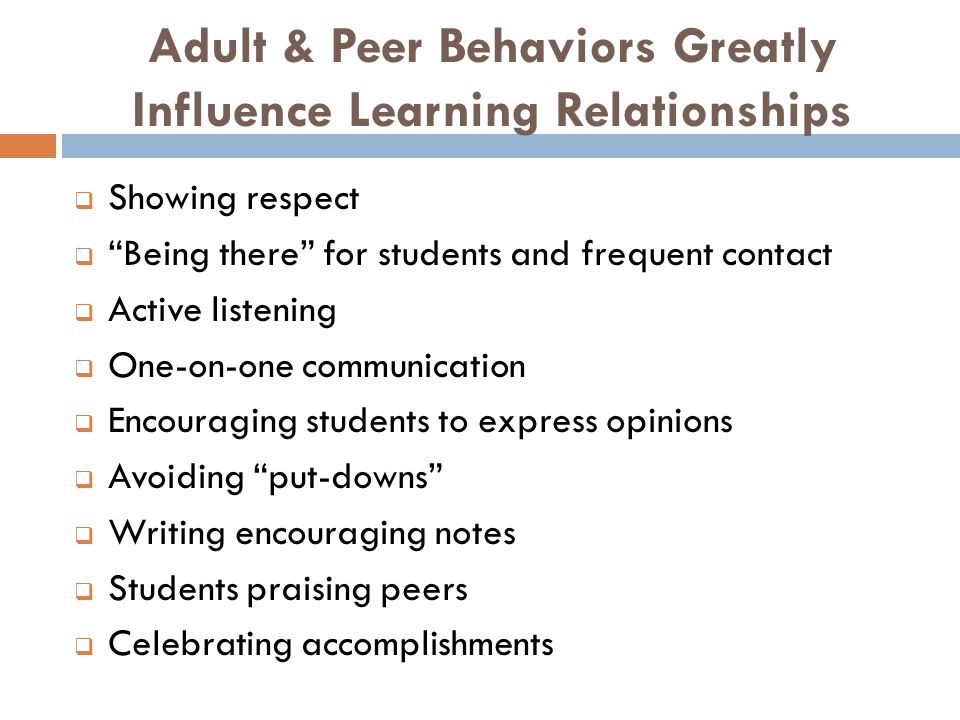 Adult & Peer Behaviors Greatly Influence Learning Relationships  Showing respect  Being there for students and frequent contact  Active listening  One-on-one communication  Encouraging students to express opinions  Avoiding put-downs  Writing encouraging notes  Students praising peers  Celebrating accomplishments