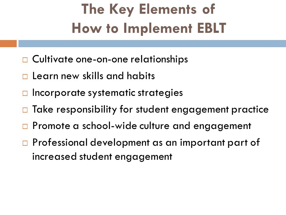 The Key Elements of How to Implement EBLT  Cultivate one-on-one relationships  Learn new skills and habits  Incorporate systematic strategies  Take responsibility for student engagement practice  Promote a school-wide culture and engagement  Professional development as an important part of increased student engagement
