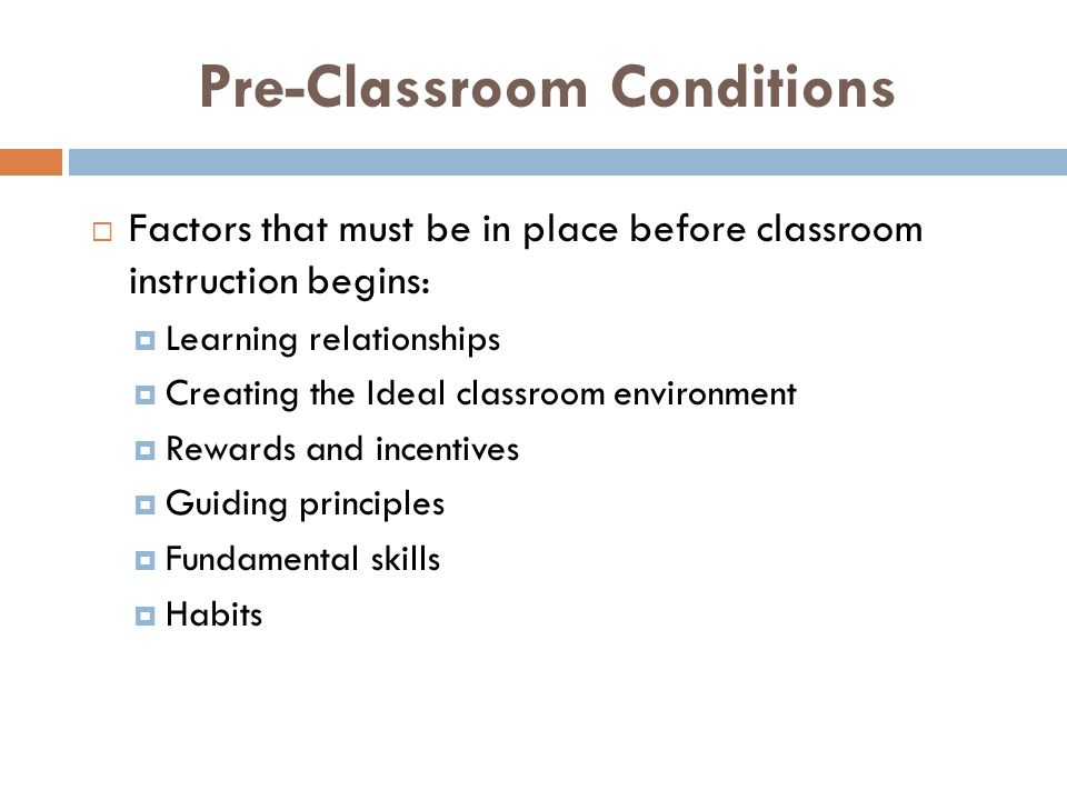 Pre-Classroom Conditions  Factors that must be in place before classroom instruction begins:  Learning relationships  Creating the Ideal classroom environment  Rewards and incentives  Guiding principles  Fundamental skills  Habits