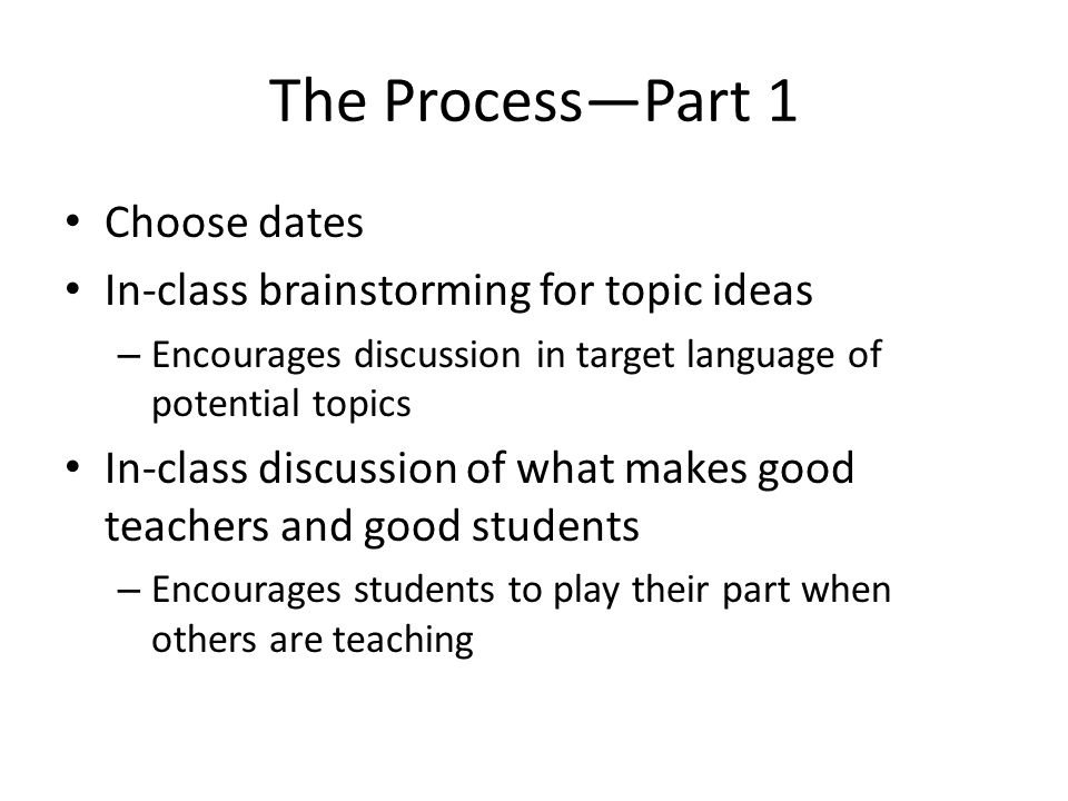 The Process—Part 1 Choose dates In-class brainstorming for topic ideas – Encourages discussion in target language of potential topics In-class discussion of what makes good teachers and good students – Encourages students to play their part when others are teaching