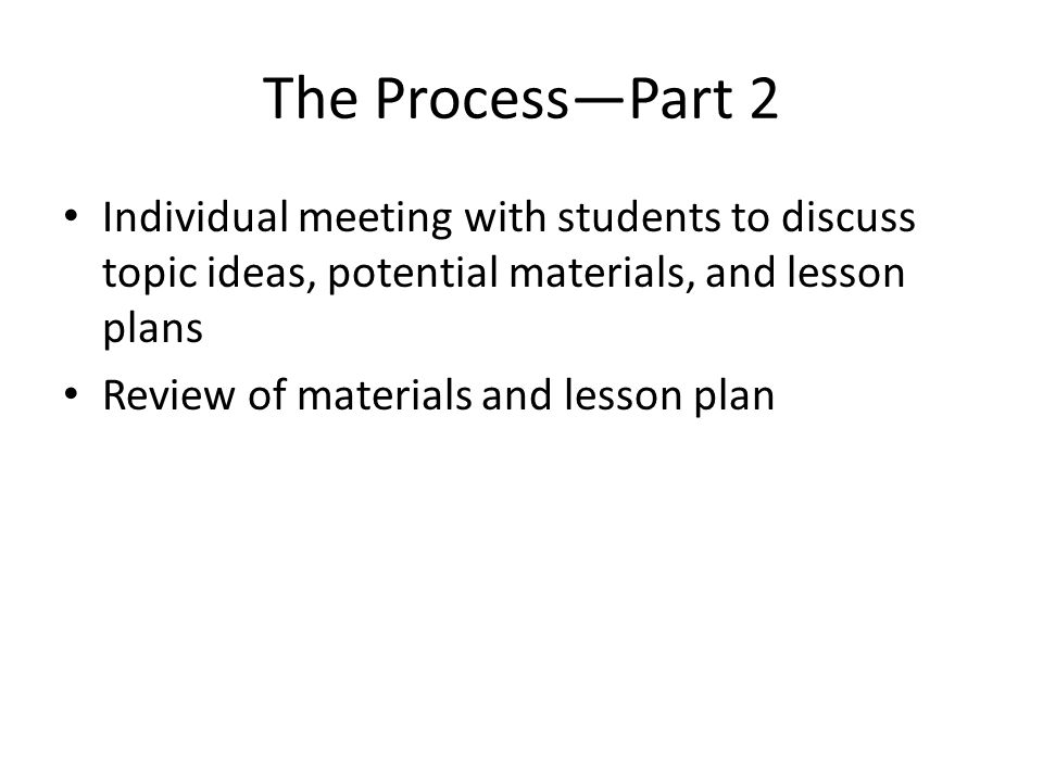 The Process—Part 2 Individual meeting with students to discuss topic ideas, potential materials, and lesson plans Review of materials and lesson plan