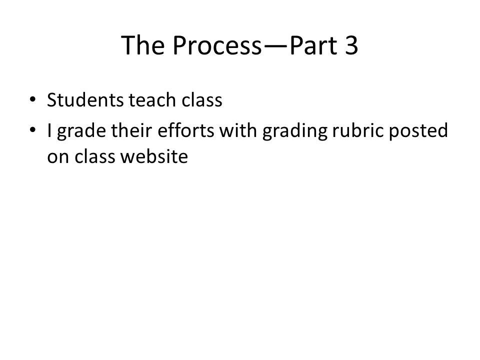 The Process—Part 3 Students teach class I grade their efforts with grading rubric posted on class website