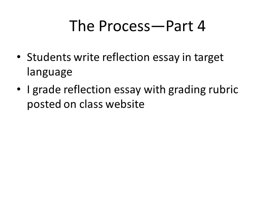 The Process—Part 4 Students write reflection essay in target language I grade reflection essay with grading rubric posted on class website