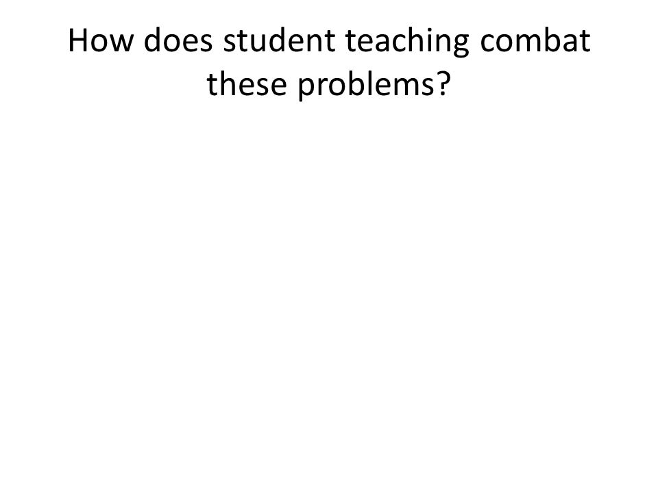 How does student teaching combat these problems?