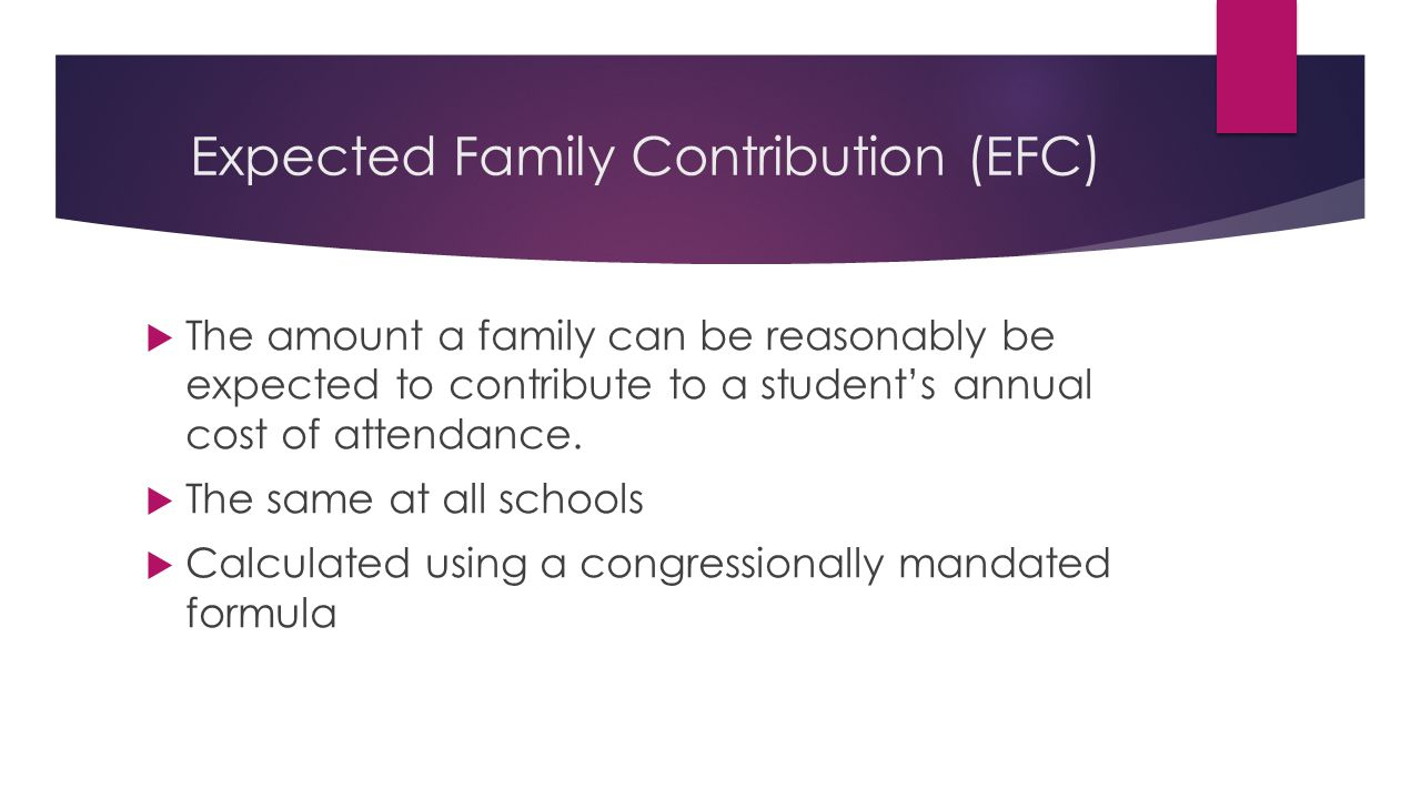 Expected Family Contribution (EFC)  The amount a family can be reasonably be expected to contribute to a student's annual cost of attendance.