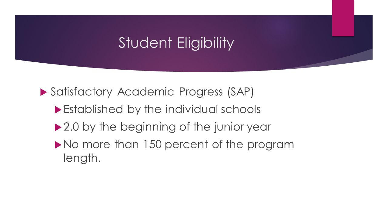 Student Eligibility  Satisfactory Academic Progress (SAP)  Established by the individual schools  2.0 by the beginning of the junior year  No more than 150 percent of the program length.