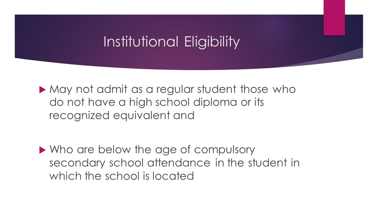 Institutional Eligibility  May not admit as a regular student those who do not have a high school diploma or its recognized equivalent and  Who are below the age of compulsory secondary school attendance in the student in which the school is located
