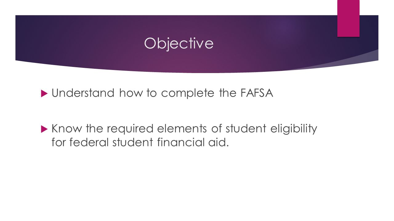 Objective  Understand how to complete the FAFSA  Know the required elements of student eligibility for federal student financial aid.