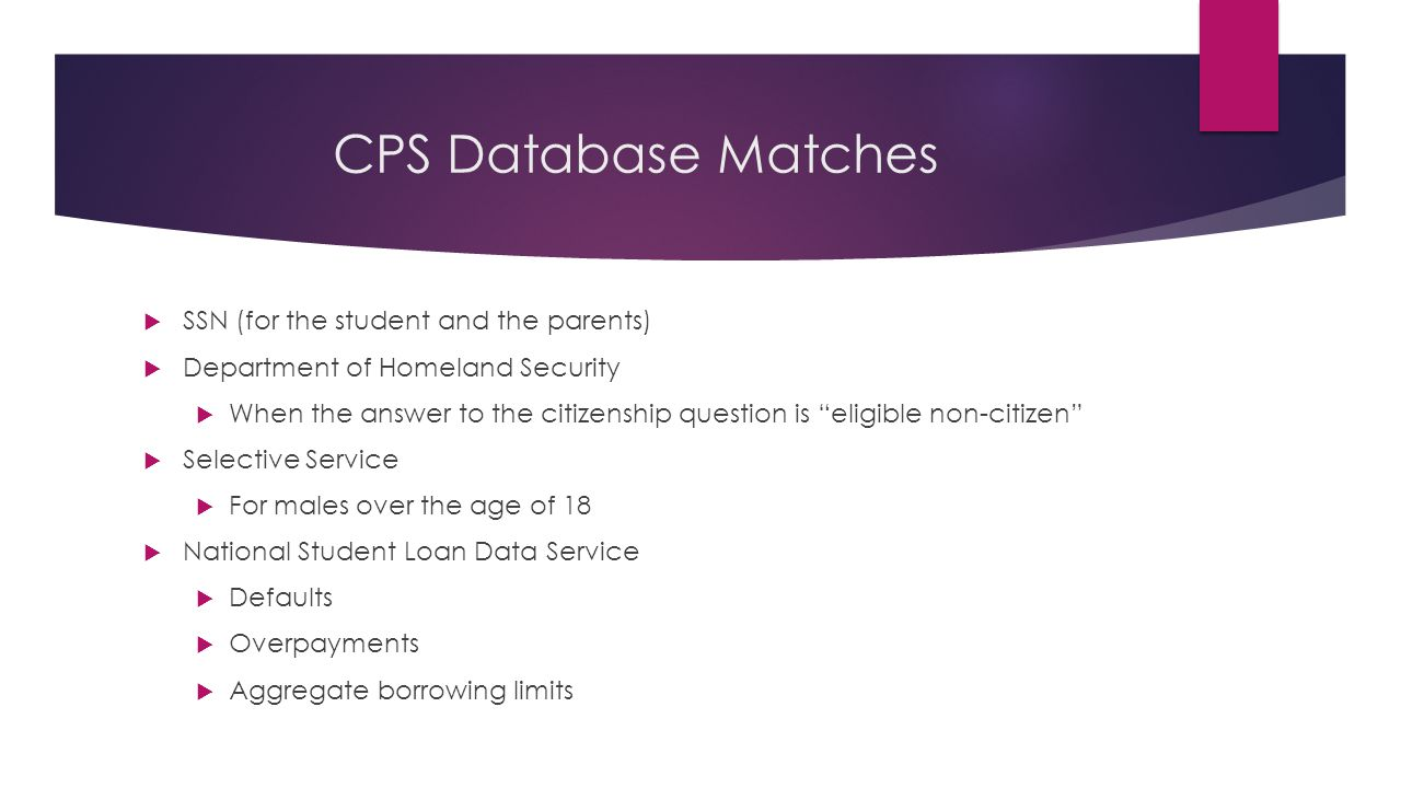 CPS Database Matches  SSN (for the student and the parents)  Department of Homeland Security  When the answer to the citizenship question is eligible non-citizen  Selective Service  For males over the age of 18  National Student Loan Data Service  Defaults  Overpayments  Aggregate borrowing limits