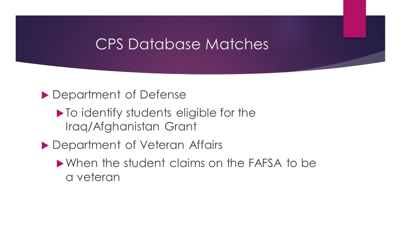 CPS Database Matches  Department of Defense  To identify students eligible for the Iraq/Afghanistan Grant  Department of Veteran Affairs  When the student claims on the FAFSA to be a veteran