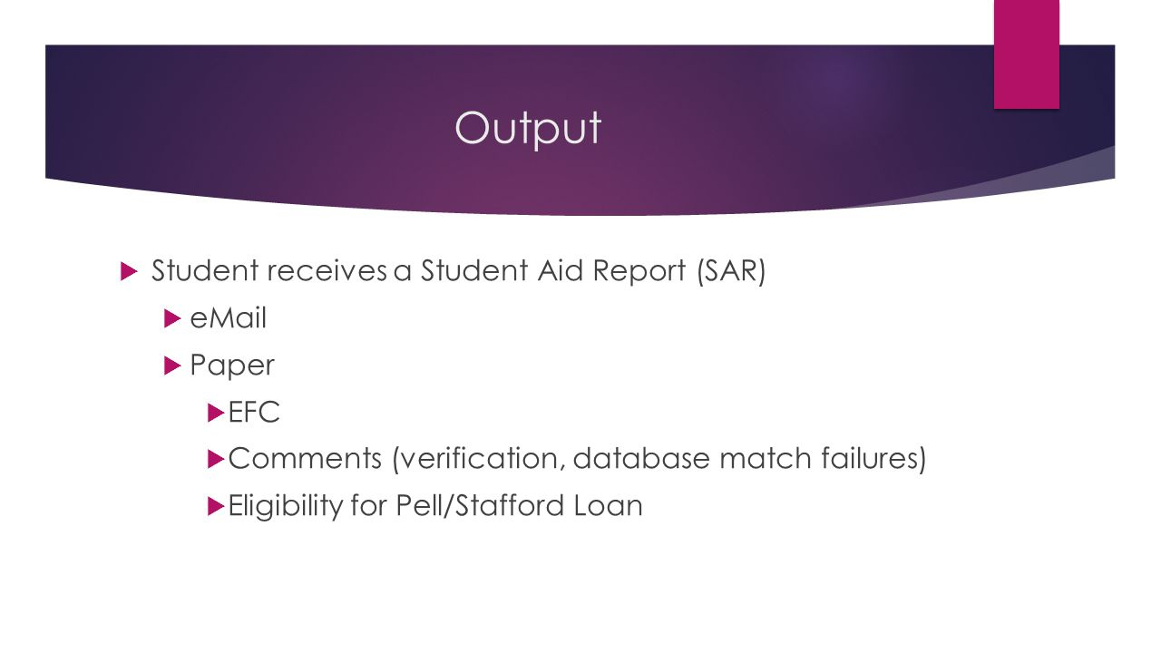 Output  Student receives a Student Aid Report (SAR)  eMail  Paper  EFC  Comments (verification, database match failures)  Eligibility for Pell/Stafford Loan
