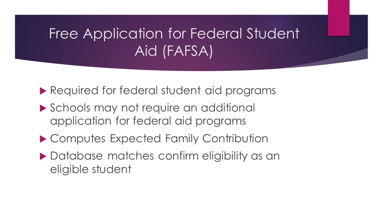 Free Application for Federal Student Aid (FAFSA)  Required for federal student aid programs  Schools may not require an additional application for federal aid programs  Computes Expected Family Contribution  Database matches confirm eligibility as an eligible student