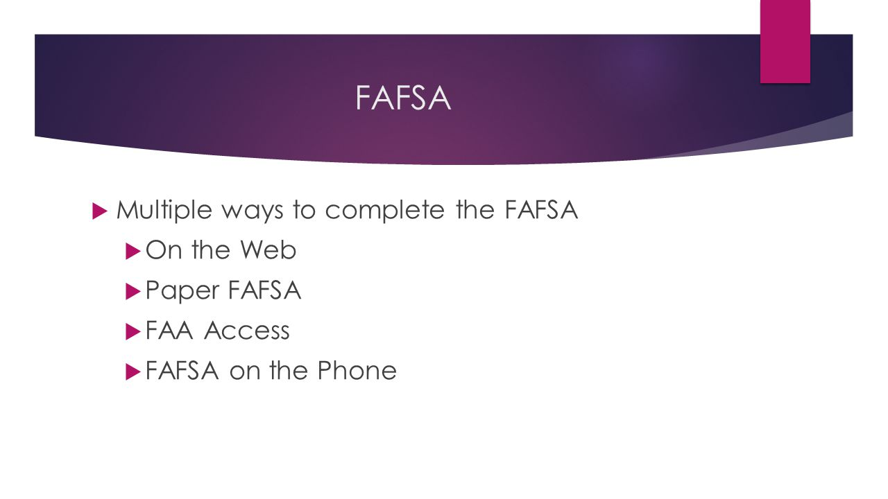 FAFSA  Multiple ways to complete the FAFSA  On the Web  Paper FAFSA  FAA Access  FAFSA on the Phone