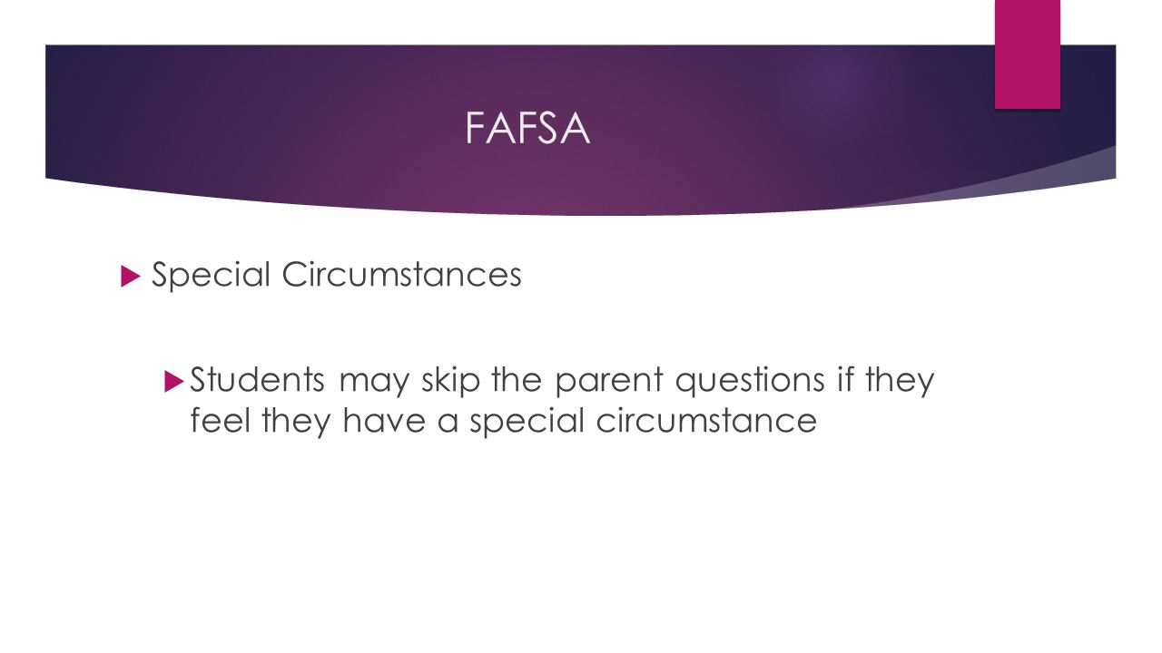 FAFSA  Special Circumstances  Students may skip the parent questions if they feel they have a special circumstance
